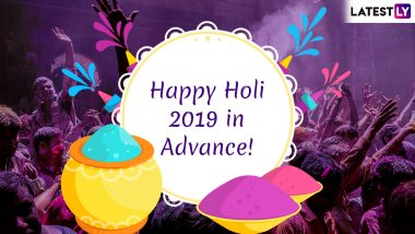 Happy Holi 2019 Wishes in Advance: WhatsApp Stickers, SMS, Facebook Images and GIF Messages to Send First Greetings of The Festival of Colours