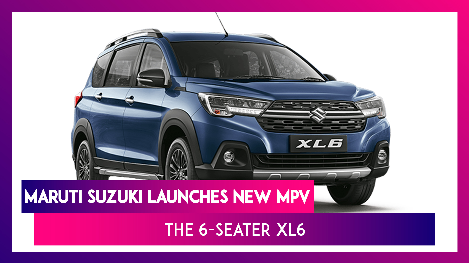 Maruti Suzuki Launches 6-Seater MPV XL6 Starting At Rs. 9.79 Lakh: Specifications & Highlights