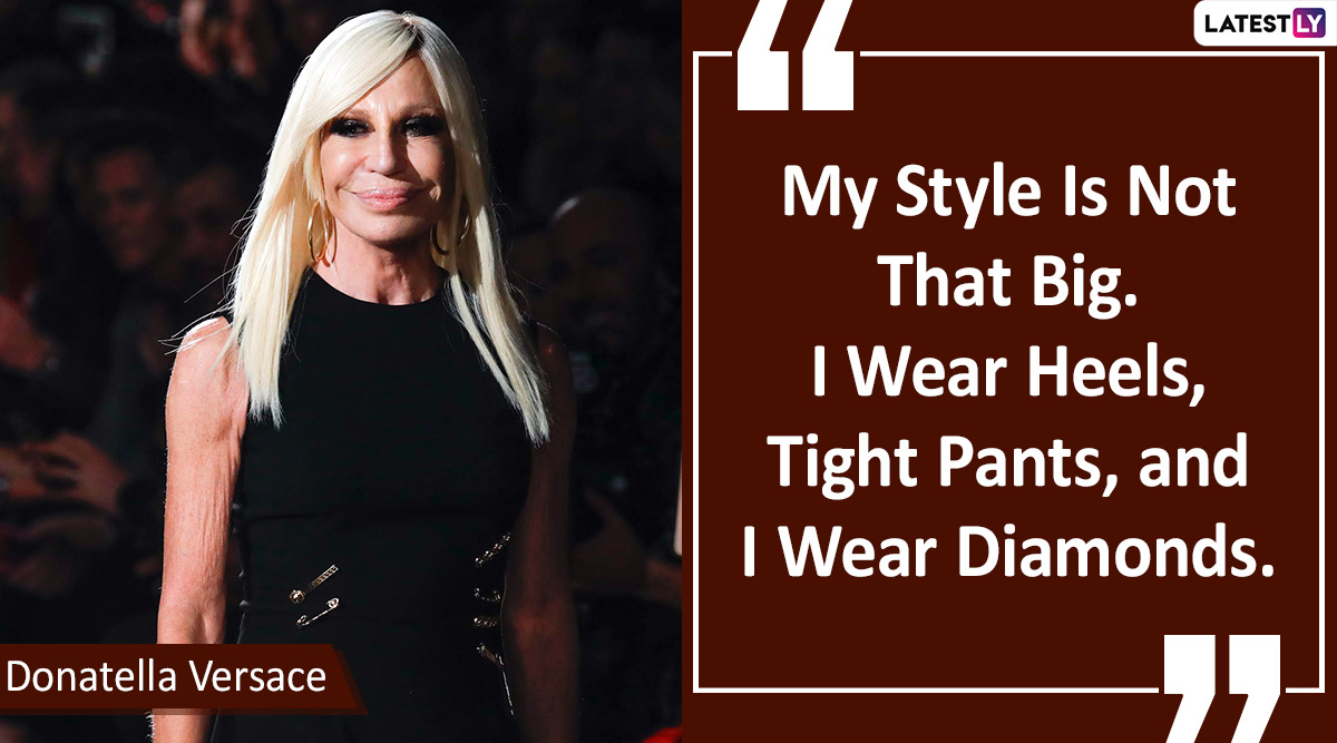 Happy Birthday Donatella Versace Seven Quotes By The Italian Fashion Designer To Lift Your Style Game Latestly